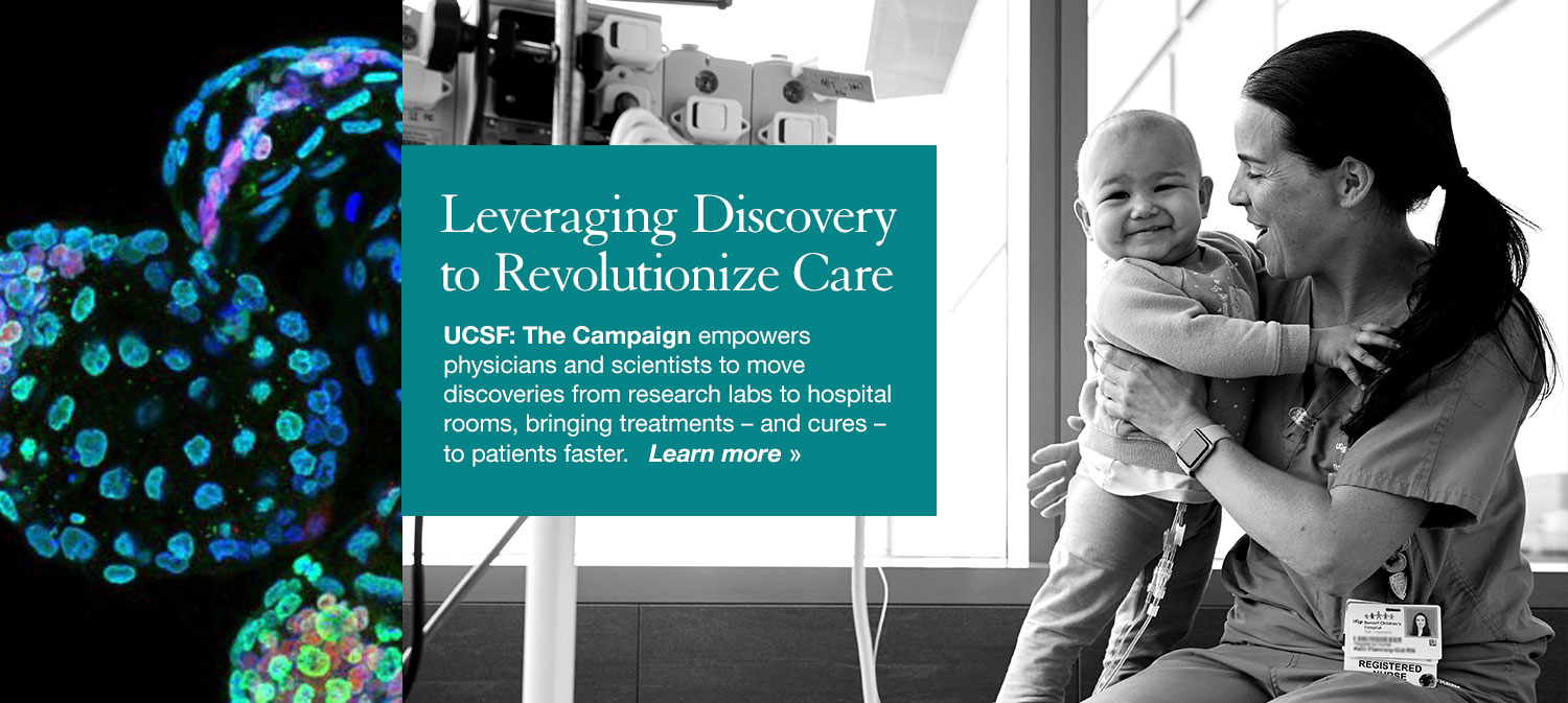 UCSF: The Campaign empowers physicians and scientists to move discoveries from research labs to hospital rooms, bringing treatments – and cures – to patients faster. Learn more »