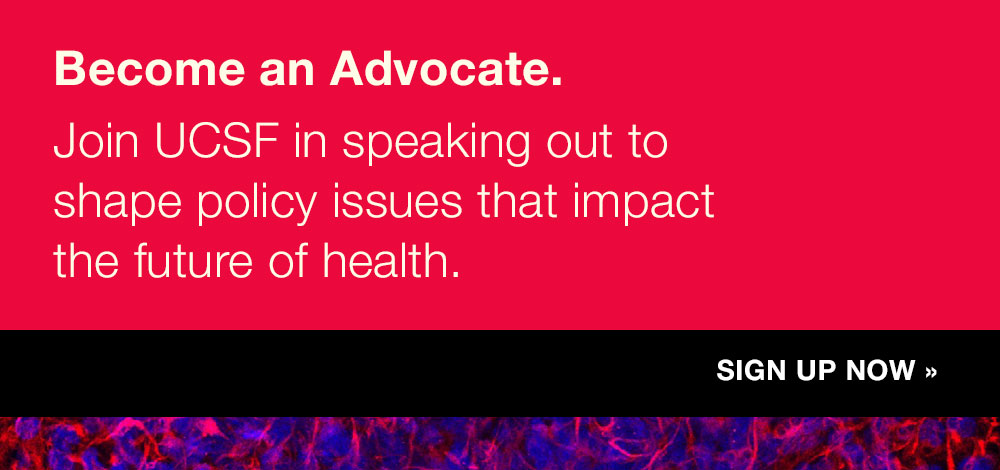 Become an Advocate. Join UCSF in speaking out to shape policy issues that impact the future of health. Sign up now.