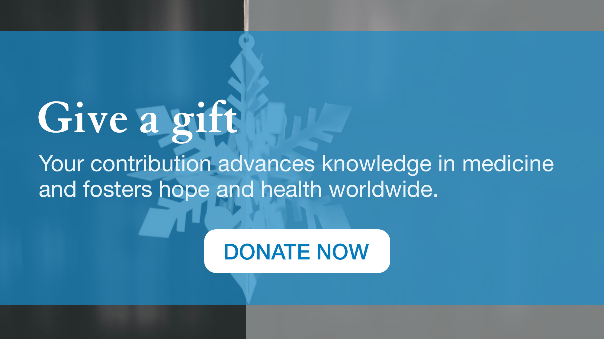 Give a Gift: Your contribution advances knowledge in medicine and fosters hope and health worldwide.