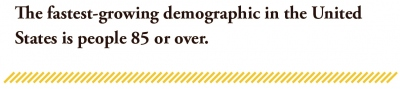 The fastest-growing demographic in the United States is people 85 or over.