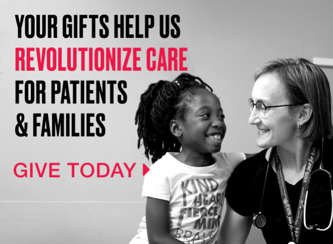 Your gifts help us revolutionize care for patients and families. Give today >