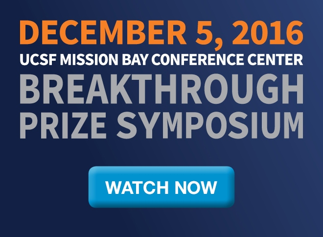 December 5, 2016: Breakthrough Prize Symposium at the UCSF Mission Bay Conference Center. Watch Now >
