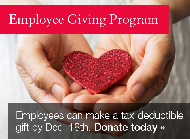Employee Giving Program: Employees can make a tax-deductible gift by Dec. 18th. Donate today >