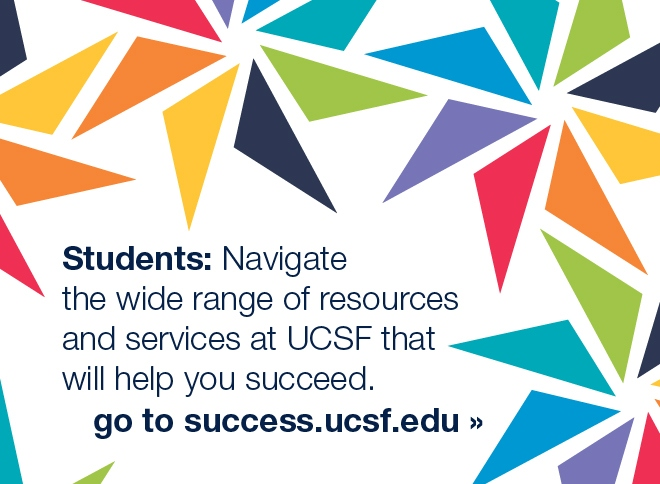 Students: Navigate thewide range of resources and services that will help you succeed. Go to success.ucsf.edu.