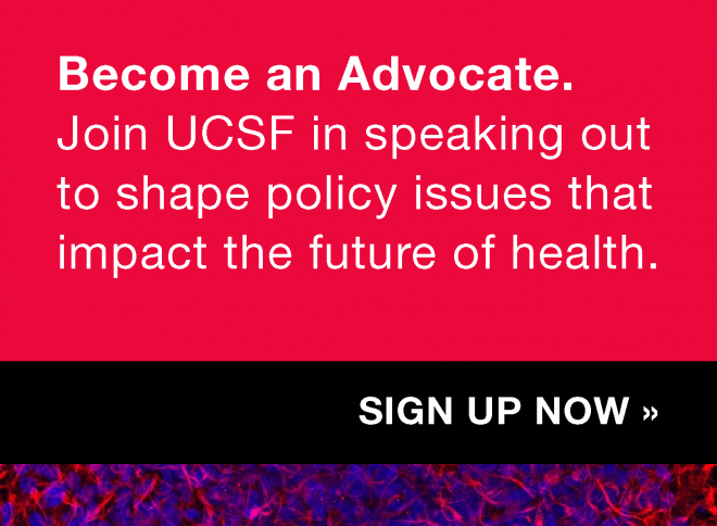 Become an Advocate: Join UCSF in speaking out to shape policy issues that impact the future of health. Sign up now >