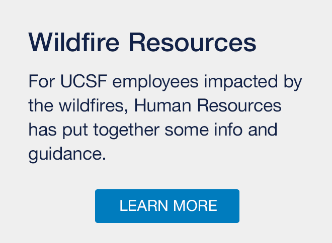 Wildfire Resources: For UCSF employees impacted by the wildfires, Human Resources has put together some info and guidance. Learn more